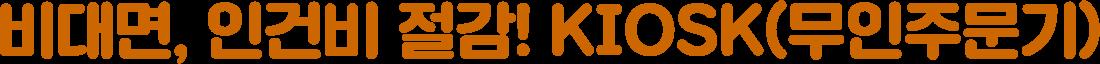 비대면, 인건비 절감! KIOSK(무인주문기)